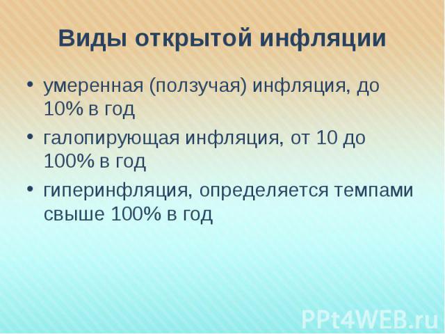 Виды открытой инфляции умеренная (ползучая) инфляция, до 10% в годгалопирующая инфляция, от 10 до 100% в годгиперинфляция, определяется темпами свыше 100% в год