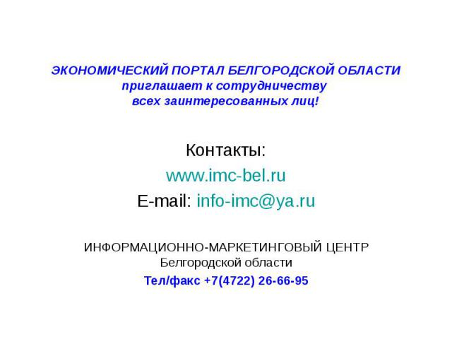 ЭКОНОМИЧЕСКИЙ ПОРТАЛ БЕЛГОРОДСКОЙ ОБЛАСТИ приглашает к сотрудничеству всех заинтересованных лиц! Контакты:www.imc-bel.ruE-mail: info-imc@ya.ruИНФОРМАЦИОННО-МАРКЕТИНГОВЫЙ ЦЕНТР Белгородской областиТел/факс +7(4722) 26-66-95
