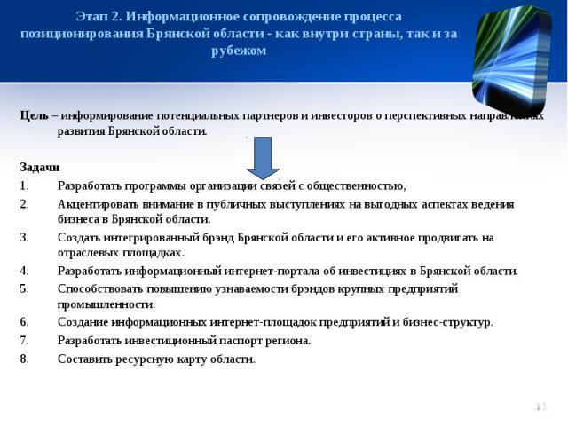 Этап 2. Информационное сопровождение процесса позиционирования Брянской области - как внутри страны, так и за рубежом Цель – информирование потенциальных партнеров и инвесторов о перспективных направлениях развития Брянской области.ЗадачиРазработать…