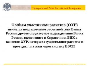Особым участником расчетов (ОУР) является подразделение расчетной сети Банка Рос