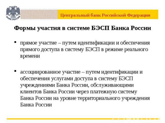 Формы участия в системе БЭСП Банка России прямое участие – путем идентификации и обеспечения прямого доступа в систему БЭСП в режиме реального времениассоциированное участие – путем идентификации и обеспечения услугами доступа в систему БЭСП учрежде…