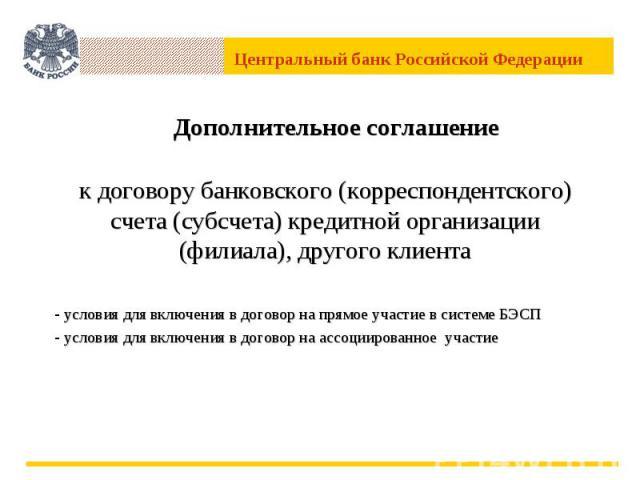 Дополнительное соглашение к договору банковского (корреспондентского) счета (субсчета) кредитной организации (филиала), другого клиента условия для включения в договор на прямое участие в системе БЭСП условия для включения в договор на ассоциированн…