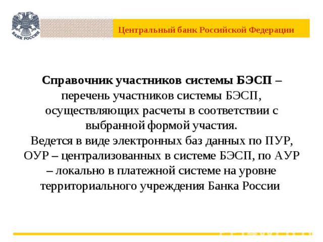 Справочник участников системы БЭСП –перечень участников системы БЭСП,осуществляющих расчеты в соответствии с выбранной формой участия.Ведется в виде электронных баз данных по ПУР, ОУР – централизованных в системе БЭСП, по АУР – локально в платежной …