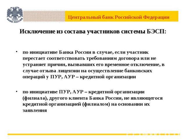 Исключение из состава участников системы БЭСП: по инициативе Банка России в случае, если участник перестает соответствовать требованиям договора или не устраняет причин, вызвавших его временное отключение, в случае отзыва лицензии на осуществление б…