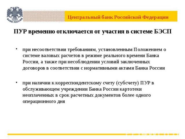 ПУР временно отключается от участия в системе БЭСП при несоответствии требованиям, установленным Положением о системе валовых расчетов в режиме реального времени Банка России, а также при несоблюдении условий заключенных договоров в соответствии с н…