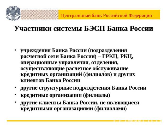 Участники системы БЭСП Банка России учреждения Банка России (подразделения расчетной сети Банка России) – ГРКЦ, РКЦ, операционные управления, отделения, осуществляющие расчетное обслуживание кредитных организаций (филиалов) и других клиентов Банка Р…