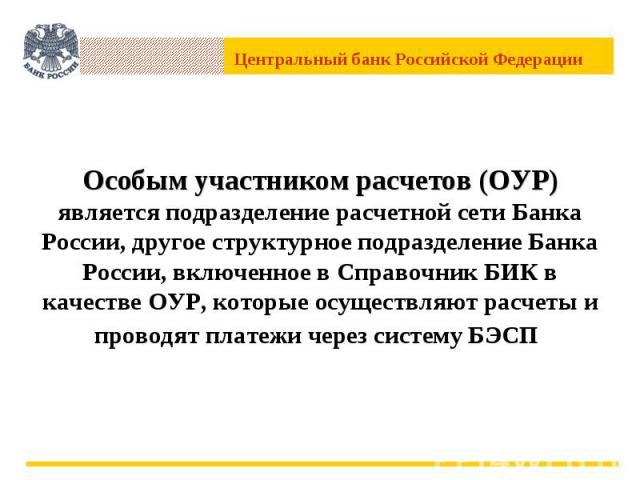 Особым участником расчетов (ОУР) является подразделение расчетной сети Банка России, другое структурное подразделение Банка России, включенное в Справочник БИК в качестве ОУР, которые осуществляют расчеты и проводят платежи через систему БЭСП