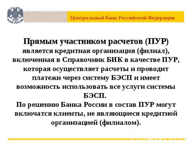 Прямым участником расчетов (ПУР) является кредитная организация (филиал), включенная в Справочник БИК в качестве ПУР, которая осуществляет расчеты и проводит платежи через систему БЭСП и имеет возможность использовать все услуги системы БЭСП. По реш…