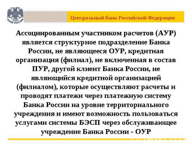 Ассоциированным участником расчетов (АУР) является структурное подразделение Банка России, не являющееся ОУР, кредитная организация (филиал), не включенная в состав ПУР, другой клиент Банка России, не являющийся кредитной организацией (филиалом), ко…