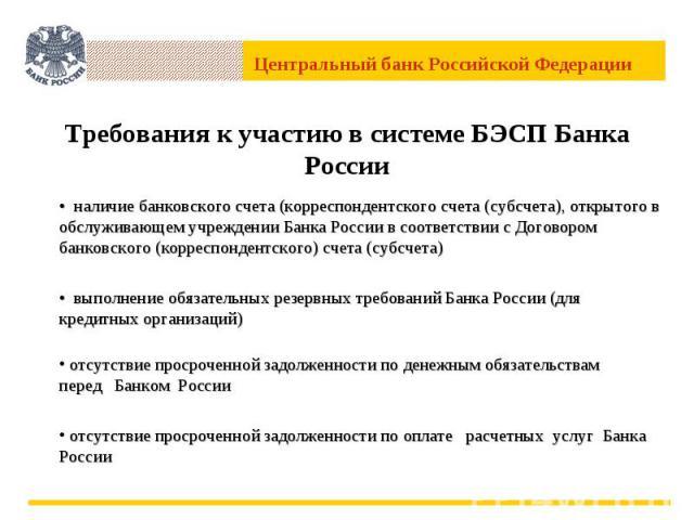 Требования к участию в системе БЭСП Банка России • наличие банковского счета (корреспондентского счета (субсчета), открытого в обслуживающем учреждении Банка России в соответствии с Договором банковского (корреспондентского) счета (субсчета)• выполн…