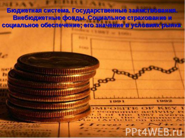 Бюджетная система. Государственные заимствования. Внебюджетные фонды. Социальное страхование и социальное обеспечение; его значение в условиях рынка.