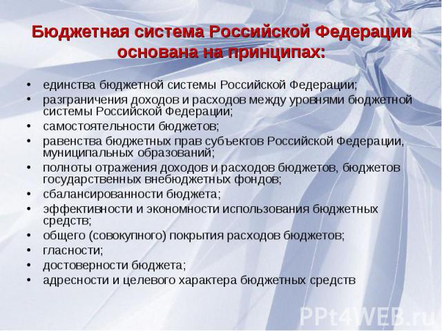 Бюджетная система Российской Федерации основана на принципах единства бюджетной системы Российской Федерации; разграничения доходов и расходов между уровнями бюджетной системы Российской Федерации; самостоятельности бюджетов; равенства бюджетных пра…
