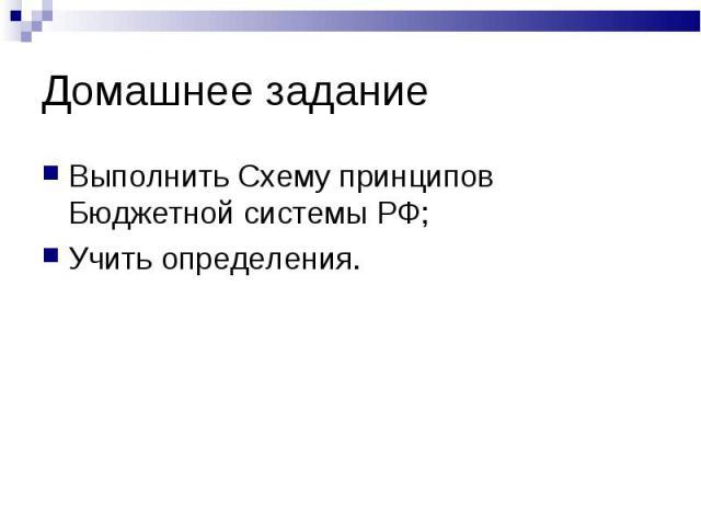 Домашнее задание Выполнить Схему принципов Бюджетной системы РФ;Учить определения.