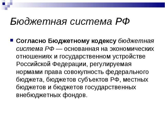 Бюджетная система РФ Согласно Бюджетному кодексу бюджетная система РФ — основанная на экономических отношениях и государственном устройстве Российской Федерации, регулируемая нормами права совокупность федерального бюджета, бюджетов субъектов РФ, ме…