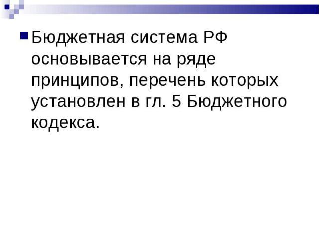 Бюджетная система РФ основывается на ряде принципов, перечень которых установлен в гл. 5 Бюджетного кодекса.