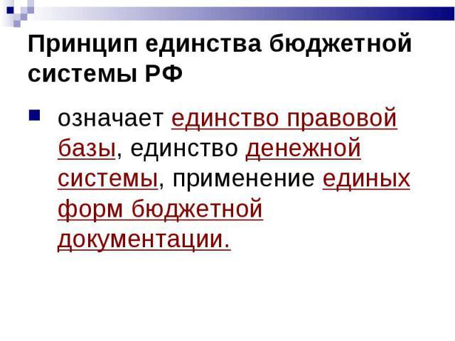 Принцип единства бюджетной системы РФ означает единство правовой базы, единство денежной системы, применение единых форм бюджетной документации.
