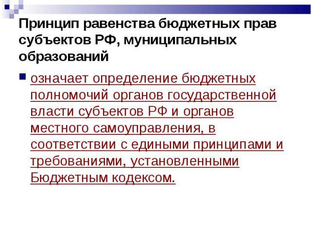 Принцип равенства бюджетных прав субъектов РФ, муниципальных образований означает определение бюджетных полномочий органов государственной власти субъектов РФ и органов местного самоуправления, в соответствии с едиными принципами и требованиями, уст…
