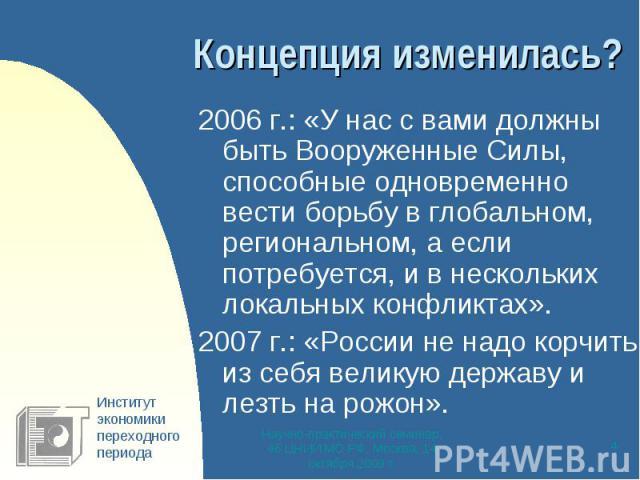 Концепция изменилась? 2006 г.: «У нас с вами должны быть Вооруженные Силы, способные одновременно вести борьбу в глобальном, региональном, а если потребуется, и в нескольких локальных конфликтах».2007 г.: «России не надо корчить из себя великую держ…