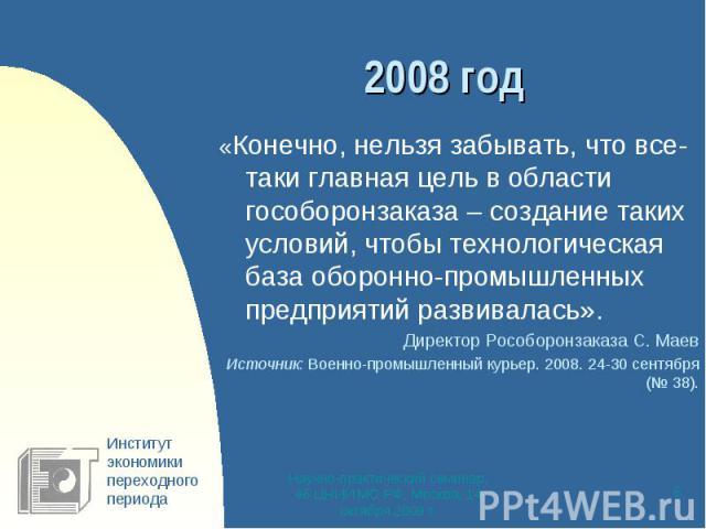 2008 год «Конечно, нельзя забывать, что все-таки главная цель в области гособоронзаказа – создание таких условий, чтобы технологическая база оборонно-промышленных предприятий развивалась».Директор Рособоронзаказа С. МаевИсточник: Военно-промышленный…