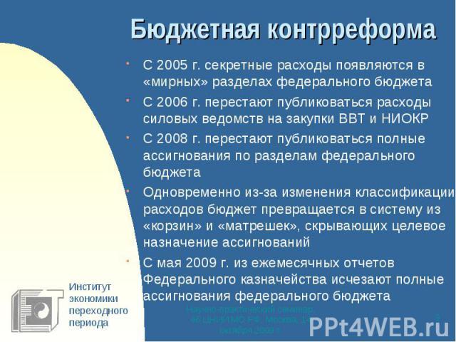 Бюджетная контрреформа С 2005 г. секретные расходы появляются в «мирных» разделах федерального бюджетаС 2006 г. перестают публиковаться расходы силовых ведомств на закупки ВВТ и НИОКРС 2008 г. перестают публиковаться полные ассигнования по разделам …