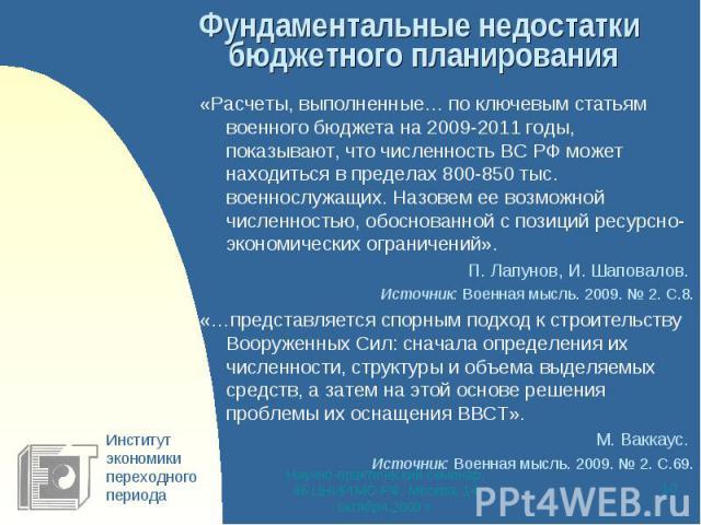 Фундаментальные недостатки бюджетного планирования «Расчеты, выполненные… по ключевым статьям военного бюджета на 2009-2011 годы, показывают, что численность ВС РФ может находиться в пределах 800-850 тыс. военнослужащих. Назовем ее возможной численн…