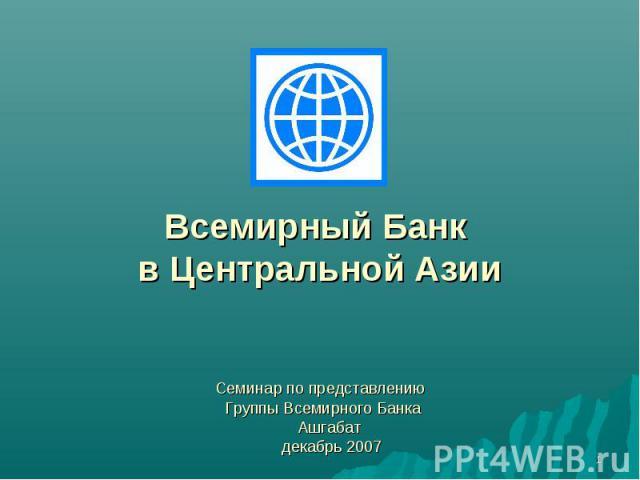 Всемирный Банк в Центральной Азии Семинар по представлению Группы Всемирного Банка Ашгабат декабрь 2007