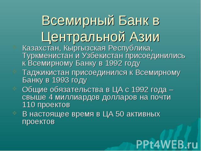Всемирный Банк в Центральной Азии Казахстан, Кыргызская Республика, Туркменистан и Узбекистан присоединились к Всемирному Банку в 1992 годуТаджикистан присоединился к Всемирному Банку в 1993 годуОбщие обязательства в ЦА с 1992 года – свыше 4 миллиар…