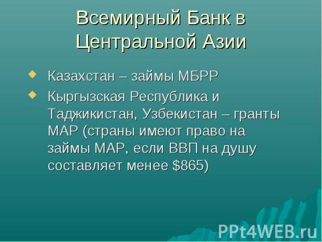 Всемирный Банк в Центральной Азии Казахстан – займы МБРРКыргызская Республика и Таджикистан, Узбекистан – гранты МАР (страны имеют право на займы МАР, если ВВП на душу составляет менее $865)