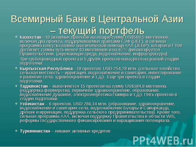Всемирный Банк в Центральной Азии – текущий портфель Казахстан –10 активных проектов на общую сумму US$568,5 миллионов, включая два проекта, поддерживаемых грантами ГЭФ (GEF), и сильная программа консультативно-аналитической помощи AAA (JERP), котор…