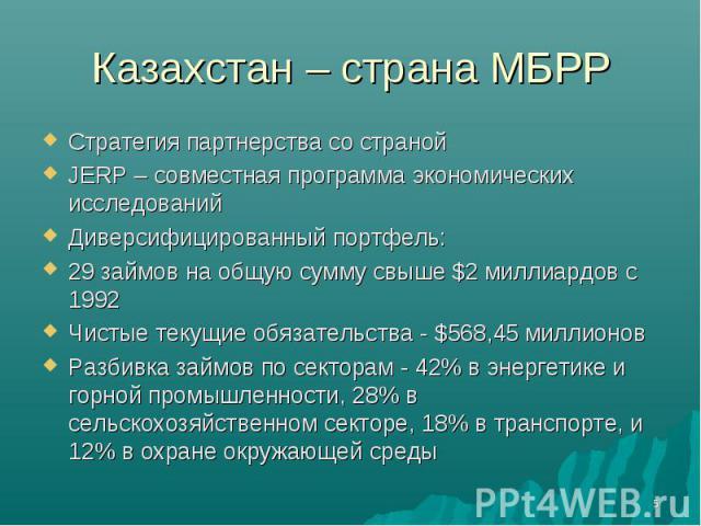 Казахстан – страна МБРР Стратегия партнерства со странойJERP – совместная программа экономических исследованийДиверсифицированный портфель:29 займов на общую сумму свыше $2 миллиардов с 1992Чистые текущие обязательства - $568,45 миллионовРазбивка за…