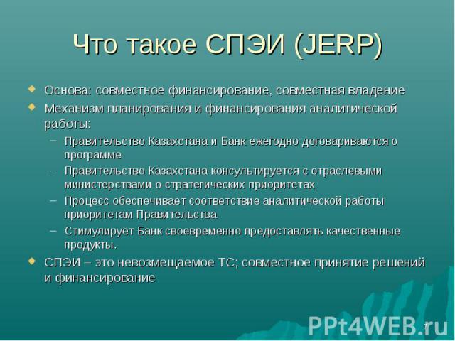 Что такое СПЭИ (JERP) Основа: совместное финансирование, совместная владениеМеханизм планирования и финансирования аналитической работы:Правительство Казахстана и Банк ежегодно договариваются о программеПравительство Казахстана консультируется с отр…