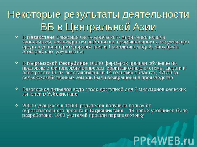 Некоторые результаты деятельности ВБ в Центральной Азии В Kaзахстане Северная часть Аральского моря снова начала заполняться, возрождается рыболовная промышленность, окружающая среда и условия для здоровья почти 1 миллиона людей, живущих в этом реги…