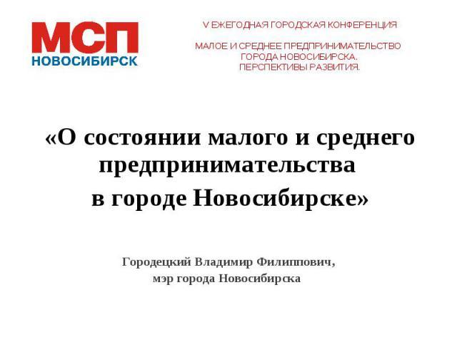 «О состоянии малого и среднего предпринимательства в городе Новосибирске»Городецкий Владимир Филиппович, мэр города Новосибирска