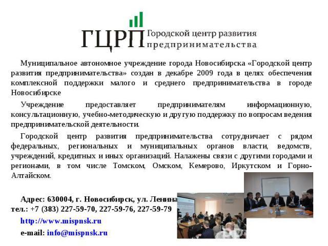 Муниципальное автономное учреждение города Новосибирска «Городской центр развития предпринимательства» создан в декабре 2009 года в целях обеспечения комплексной поддержки малого и среднего предпринимательства в городе НовосибирскеУчреждение предост…