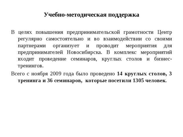 Учебно-методическая поддержкаВ целях повышения предпринимательской грамотности Центр регулярно самостоятельно и во взаимодействии со своими партнерами организует и проводит мероприятия для предпринимателей Новосибирска. В комплекс мероприятий входит…