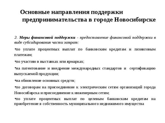 Основные направления поддержки предпринимательства в городе Новосибирске 2. Меры финансовой поддержки - предоставление финансовой поддержки в виде субсидирования части затрат:по уплате процентных выплат по банковским кредитам и лизинговым платежам;п…