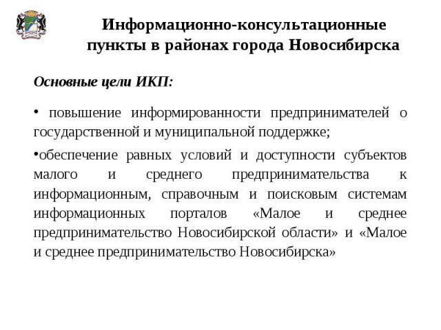 Информационно-консультационные пункты в районах города Новосибирска Основные цели ИКП: повышение информированности предпринимателей о государственной и муниципальной поддержке;обеспечение равных условий и доступности субъектов малого и среднего пред…