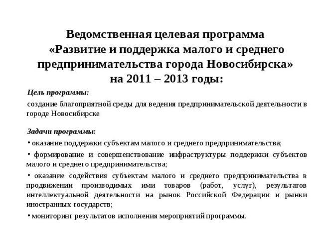Ведомственная целевая программа «Развитие и поддержка малого и среднего предпринимательства города Новосибирска» на 2011 – 2013 годы:Цель программы:создание благоприятной среды для ведения предпринимательской деятельности в городе НовосибирскеЗадачи…