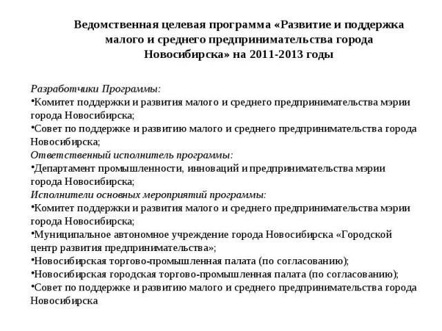 Ведомственная целевая программа «Развитие и поддержка малого и среднего предпринимательства города Новосибирска» на 2011-2013 годы Разработчики Программы:Комитет поддержки и развития малого и среднего предпринимательства мэрии города Новосибирска; С…