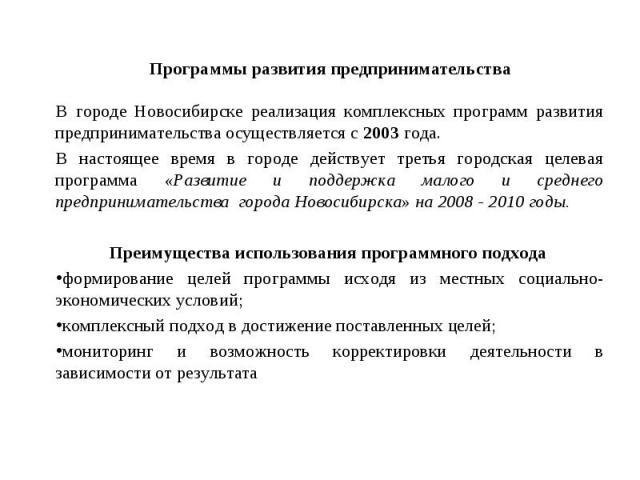 Программы развития предпринимательства В городе Новосибирске реализация комплексных программ развития предпринимательства осуществляется с 2003 года. В настоящее время в городе действует третья городская целевая программа «Развитие и поддержка малог…