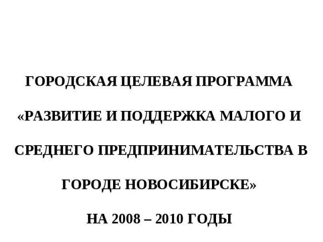 ГОРОДСКАЯ ЦЕЛЕВАЯ ПРОГРАММА «РАЗВИТИЕ И ПОДДЕРЖКА МАЛОГО И СРЕДНЕГО ПРЕДПРИНИМАТЕЛЬСТВА В ГОРОДЕ НОВОСИБИРСКЕ» НА 2008–2010 ГОДЫ