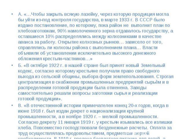 А. «…Чтобы закрыть всякую лазейку, через которую продукция могла бы уйти из-под контроля государства, в марте 1933 г. В СССР было издано постановление, по которому, пока район не выполнит план по хлебозаготовкам, 90% намолоченного зерна отдавалось г…