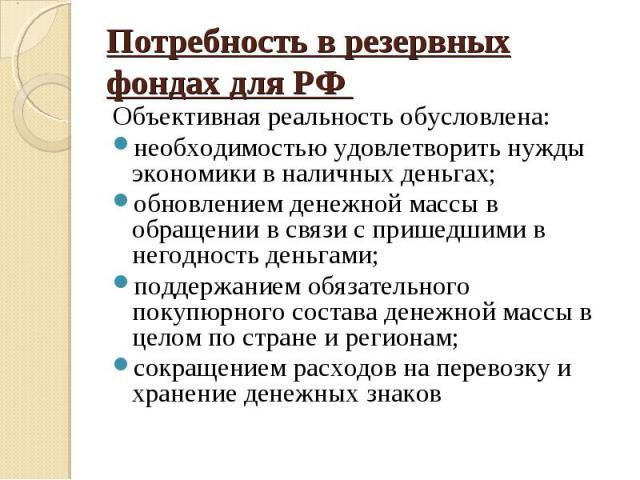Потребность в резервных фондах для РФ Объективная реальность обусловлена:необходимостью удовлетворить нужды экономики в наличных деньгах;обновлением денежной массы в обращении в связи с пришедшими в негодность деньгами;поддержанием обязательного пок…