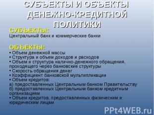 СУБЪЕКТЫ И ОБЪЕКТЫ ДЕНЕЖНО-КРЕДИТНОЙ ПОЛИТИКИ СУБЪЕКТЫ:Центральный банк и коммер