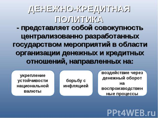 ДЕНЕЖНО-КРЕДИТНАЯ ПОЛИТИКА - представляет собой совокупность централизованно разработанных государством мероприятий в области организации денежных и кредитных отношений, направленных на: