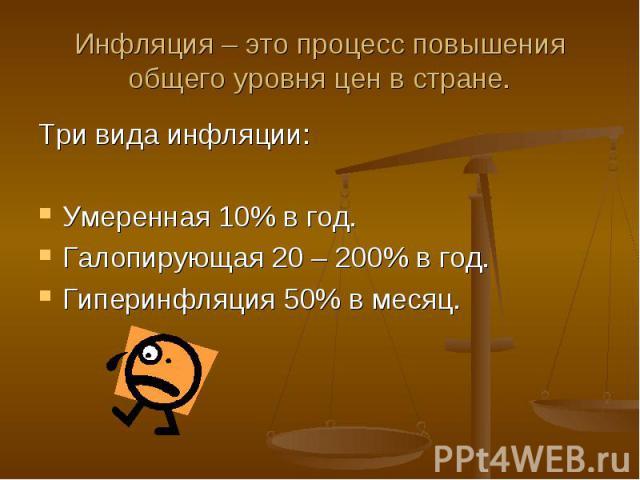Инфляция – это процесс повышения общего уровня цен в стране. Три вида инфляции:Умеренная 10% в год.Галопирующая 20 – 200% в год.Гиперинфляция 50% в месяц.