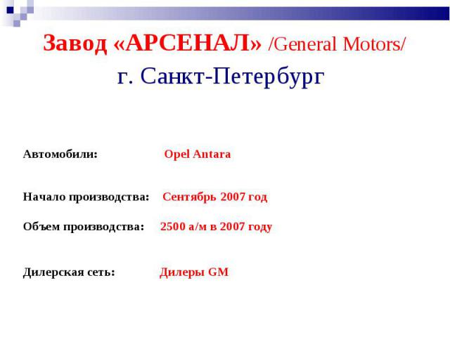 Завод «АРСЕНАЛ» /General Motors/ г. Санкт-Петербург Автомобили: Opel Antara Начало производства: Сентябрь 2007год Объем производства: 2500 а/м в 2007 году Дилерская сеть: Дилеры GM
