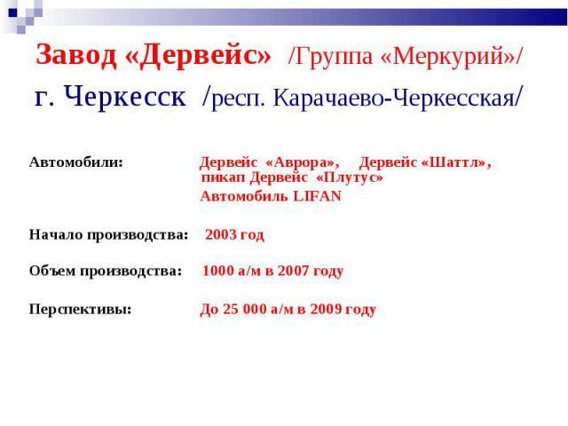 Завод «Дервейс» /Группа «Меркурий»/ г. Черкесск /респ. Карачаево-Черкесская/ Автомобили: Дервейс «Аврора», Дервейс «Шаттл», пикап Дервейс «Плутус» Автомобиль LIFAN Начало производства: 2003год Объем производства: 1000 а/м в 2007 году Перспективы: Д…