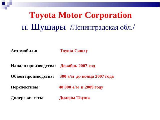 Toyota Motor Corporation п. Шушары /Ленинградская обл./ Автомобили: Toyota Camry  Начало производства: Декабрь 2007год Объем производства: 300 а/м до конца 2007 года Перспективы: 40 000 а/м в 2009 годуДилерская сеть: Дилеры Toyota