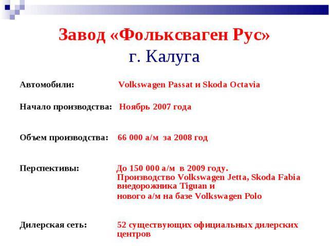 Завод «Фольксваген Рус» г. Калуга Автомобили: Volkswagen Passat иSkoda Octavia Начало производства: Ноябрь 2007 года Объем производства: 66 000 а/м за 2008 годПерспективы: До 150 000 а/м в 2009 году. Производство Volkswagen Jetta, Skoda Fabia внедо…
